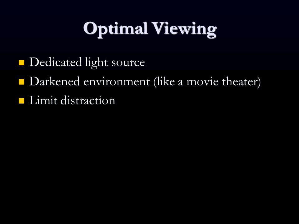 Optimal Viewing Dedicated light source Dedicated light source Darkened environment (like a movie theater) Darkened environment (like a movie theater) Limit distraction Limit distraction