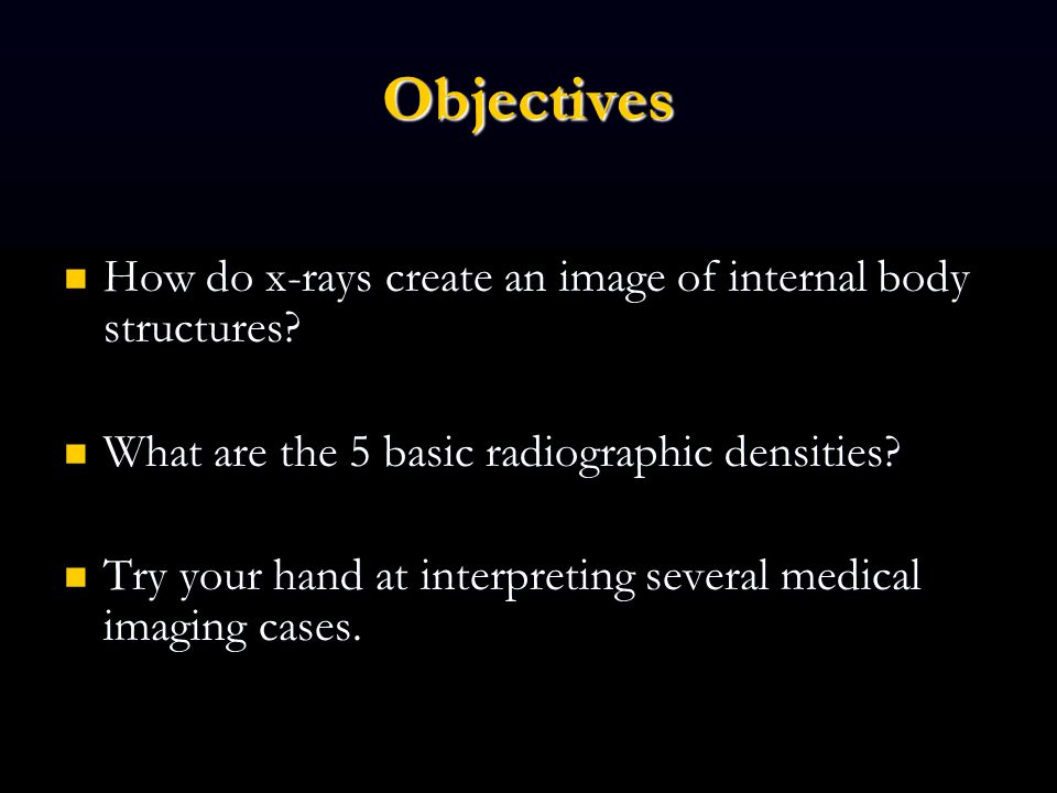 Objectives How do x-rays create an image of internal body structures.