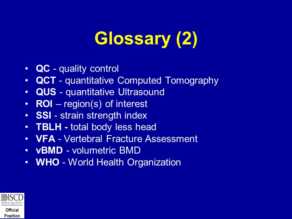 Official Position Glossary (2) QC - quality control QCT - quantitative Computed Tomography QUS - quantitative Ultrasound ROI – region(s) of interest S