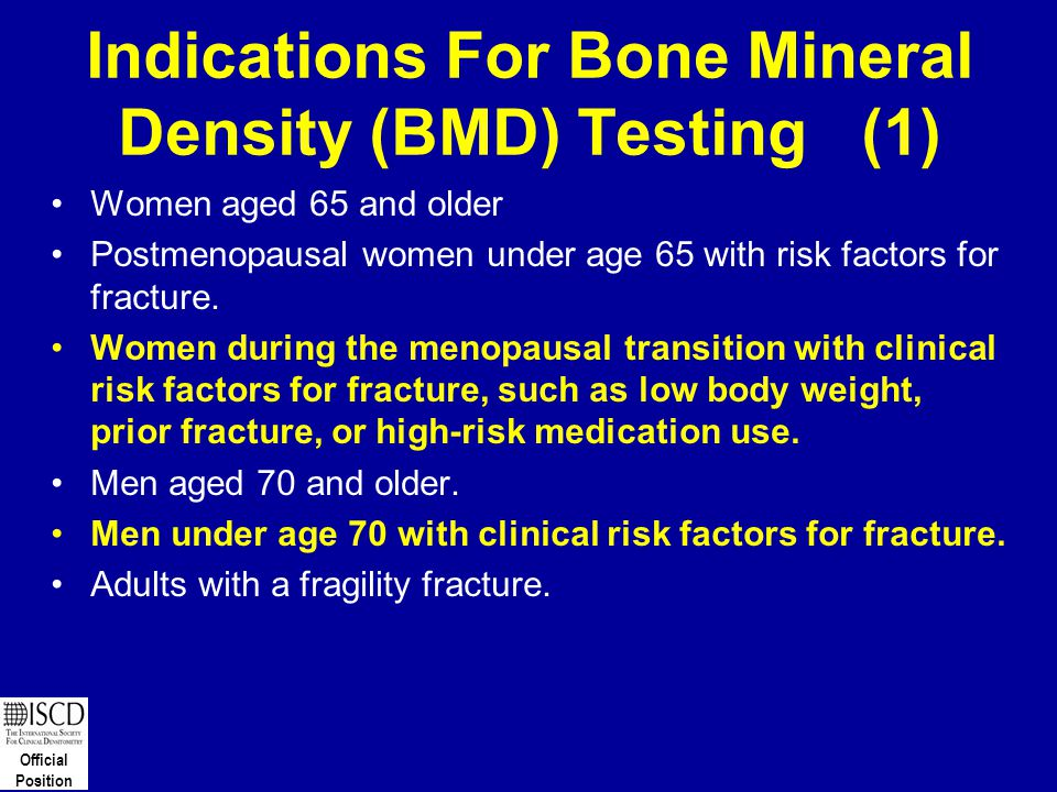 Official Position Indications For Bone Mineral Density (BMD) Testing (1) Women aged 65 and older Postmenopausal women under age 65 with risk factors f