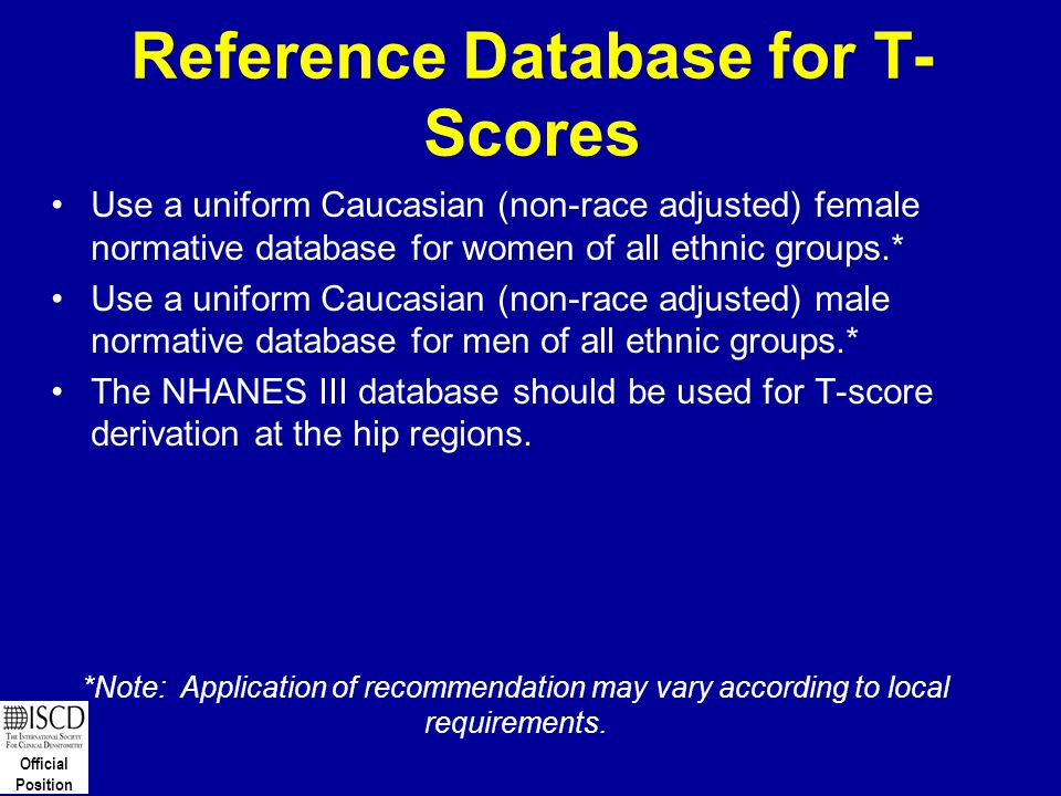 Official Position Reference Database for T- Scores Use a uniform Caucasian (non-race adjusted) female normative database for women of all ethnic group