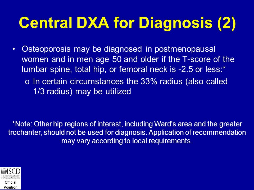Official Position Central DXA for Diagnosis (2) Osteoporosis may be diagnosed in postmenopausal women and in men age 50 and older if the T-score of th