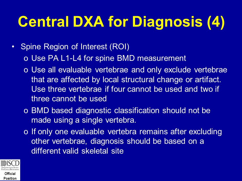 Official Position Central DXA for Diagnosis (4) Spine Region of Interest (ROI) oUse PA L1-L4 for spine BMD measurement oUse all evaluable vertebrae an