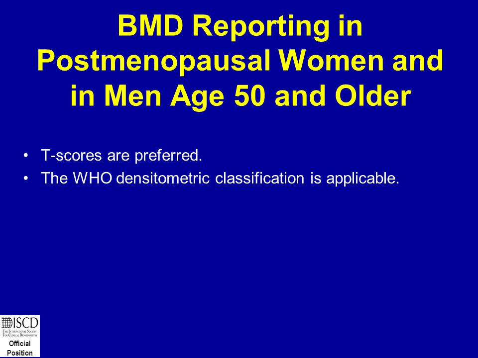 Official Position BMD Reporting in Postmenopausal Women and in Men Age 50 and Older T-scores are preferred. The WHO densitometric classification is ap