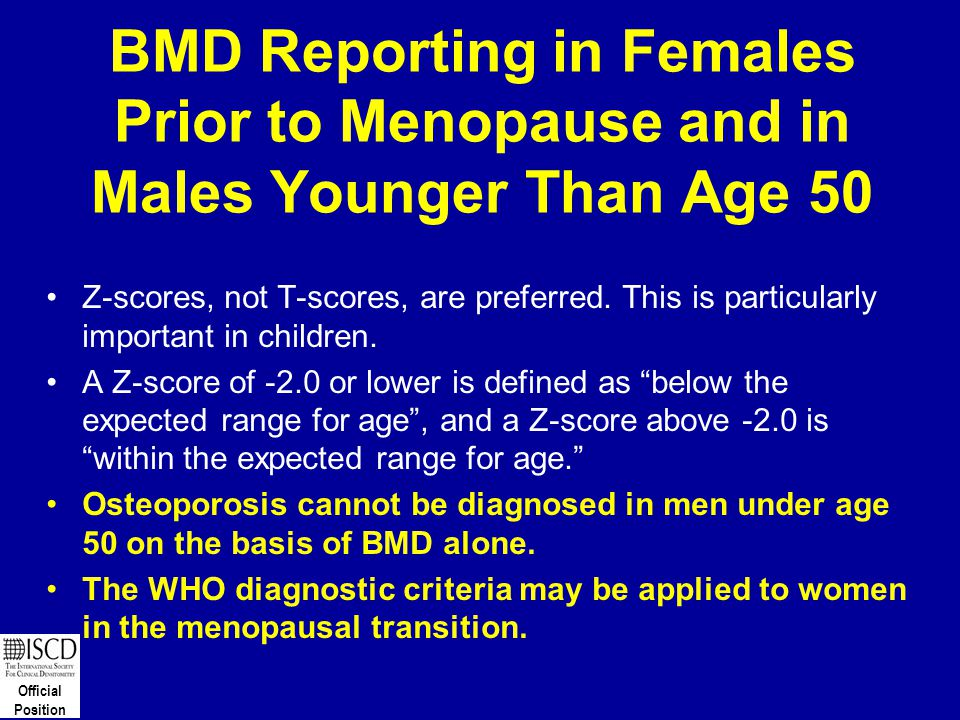 Official Position BMD Reporting in Females Prior to Menopause and in Males Younger Than Age 50 Z-scores, not T-scores, are preferred. This is particul
