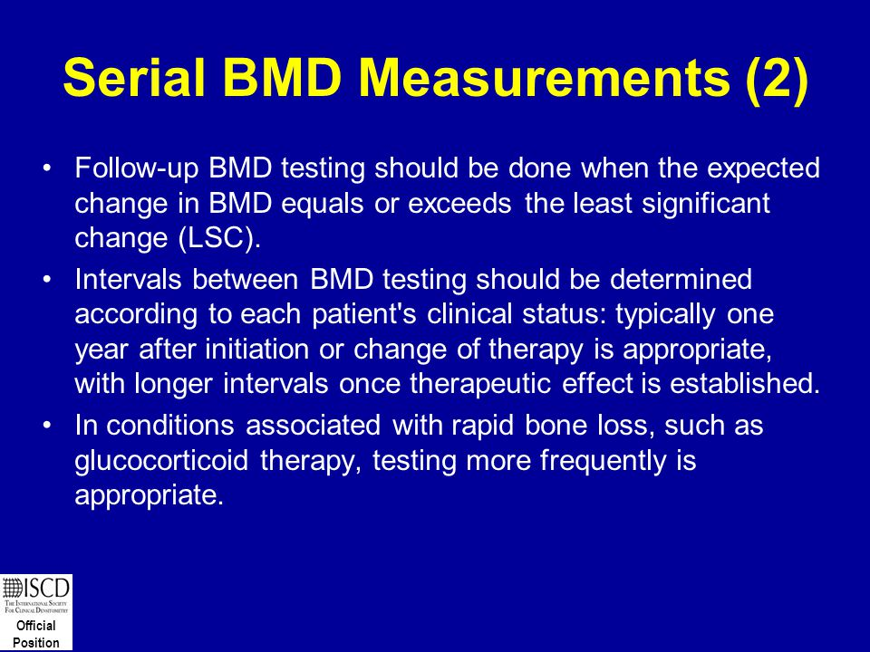 Official Position Serial BMD Measurements (2) Follow-up BMD testing should be done when the expected change in BMD equals or exceeds the least signifi