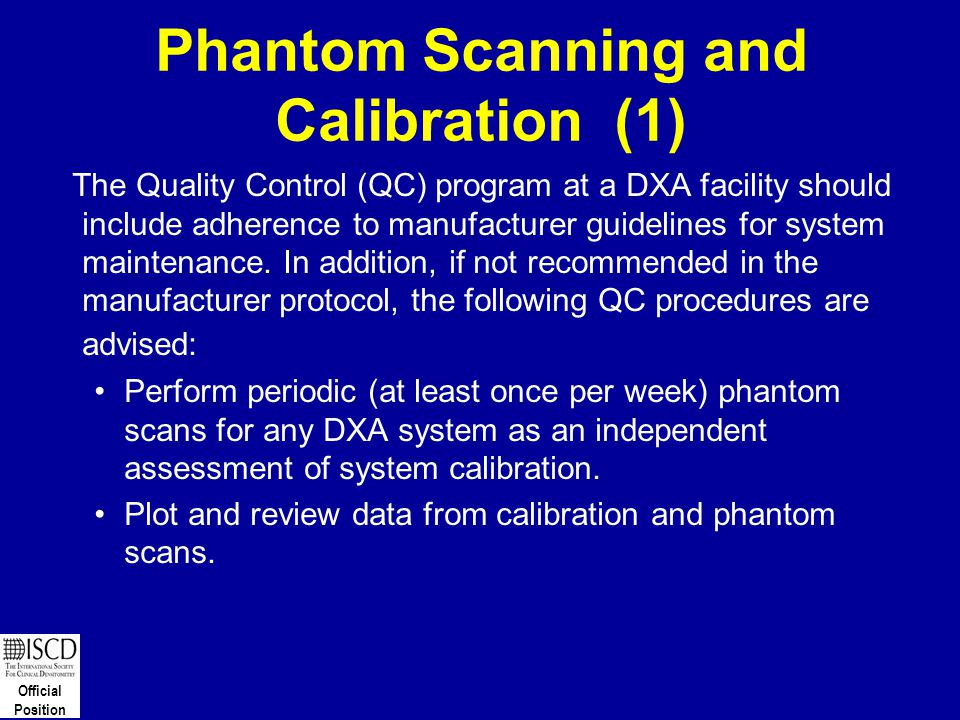 Official Position Phantom Scanning and Calibration (1) The Quality Control (QC) program at a DXA facility should include adherence to manufacturer gui
