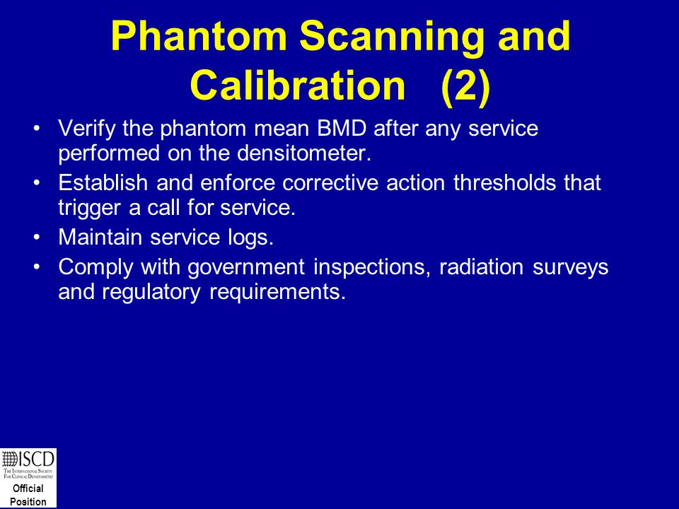 Official Position Phantom Scanning and Calibration (2) Verify the phantom mean BMD after any service performed on the densitometer. Establish and enfo