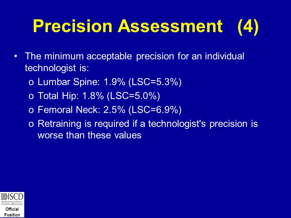 Official Position Precision Assessment (4) The minimum acceptable precision for an individual technologist is: oLumbar Spine: 1.9% (LSC=5.3%) oTotal H