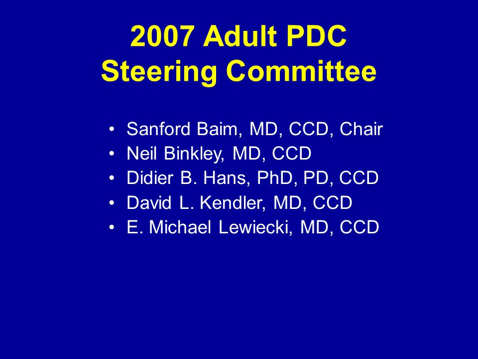 2007 Adult PDC Steering Committee Sanford Baim, MD, CCD, Chair Neil Binkley, MD, CCD Didier B. Hans, PhD, PD, CCD David L. Kendler, MD, CCD E. Michael