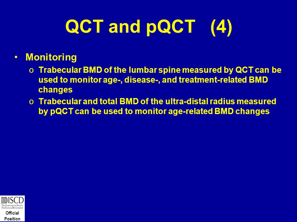Official Position QCT and pQCT (4) Monitoring oTrabecular BMD of the lumbar spine measured by QCT can be used to monitor age-, disease-, and treatment