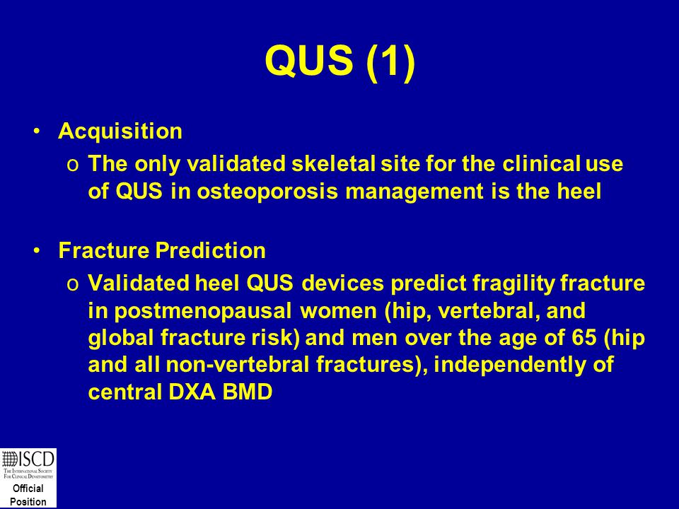 Official Position QUS (1) Acquisition oThe only validated skeletal site for the clinical use of QUS in osteoporosis management is the heel Fracture Pr