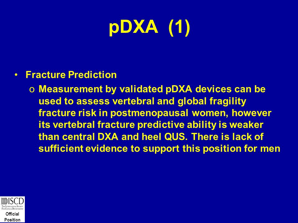 Official Position pDXA (1) Fracture Prediction oMeasurement by validated pDXA devices can be used to assess vertebral and global fragility fracture ri