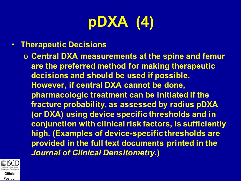 Official Position pDXA (4) Therapeutic Decisions oCentral DXA measurements at the spine and femur are the preferred method for making therapeutic deci