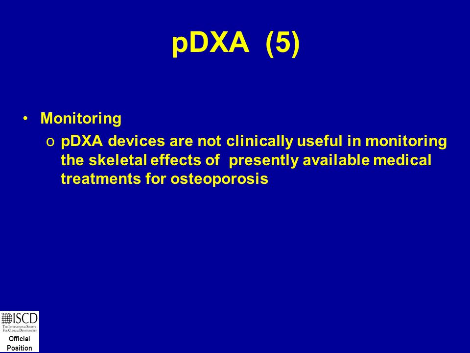 Official Position pDXA (5) Monitoring opDXA devices are not clinically useful in monitoring the skeletal effects of presently available medical treatm