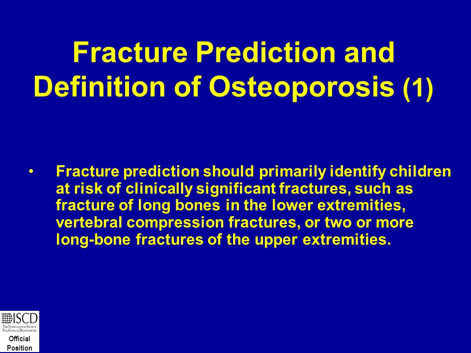 Official Position Fracture Prediction and Definition of Osteoporosis (1) Fracture prediction should primarily identify children at risk of clinically