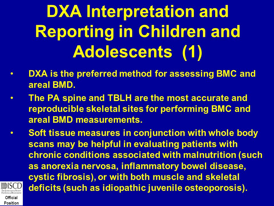Official Position DXA Interpretation and Reporting in Children and Adolescents (1) DXA is the preferred method for assessing BMC and areal BMD. The PA