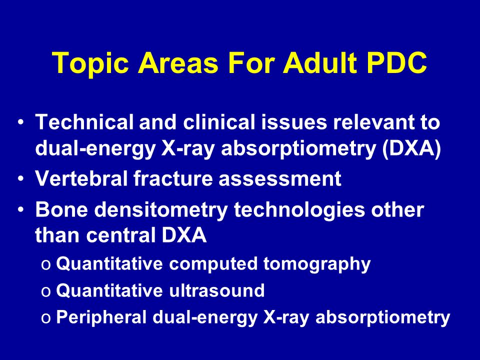 Topic Areas For Adult PDC Technical and clinical issues relevant to dual-energy X-ray absorptiometry (DXA) Vertebral fracture assessment Bone densitom