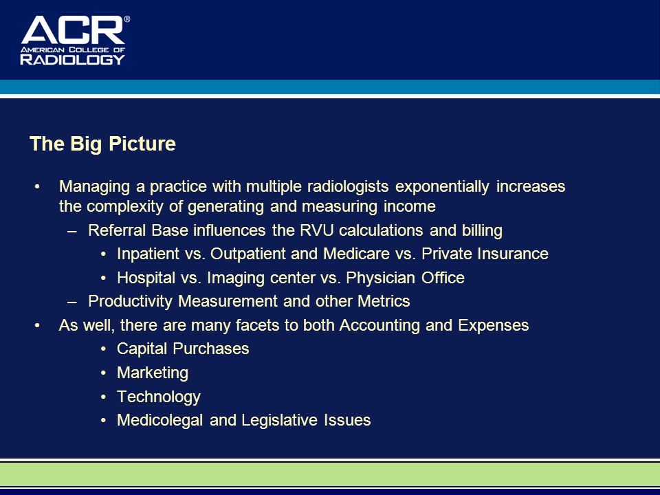 The Big Picture Managing a practice with multiple radiologists exponentially increases the complexity of generating and measuring income –Referral Base influences the RVU calculations and billing Inpatient vs.
