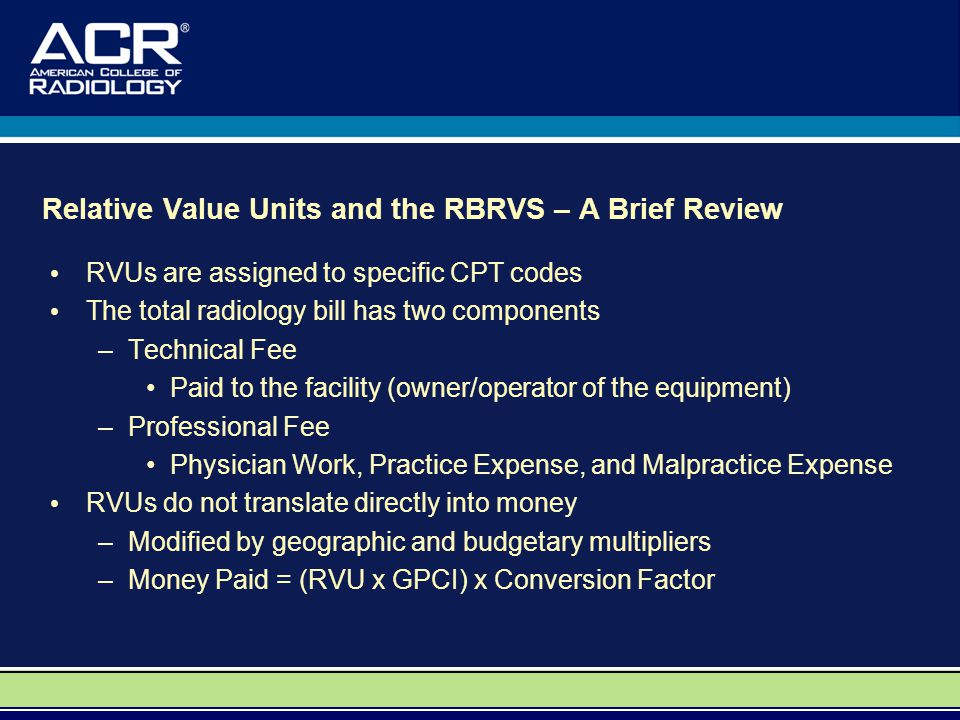 Relative Value Units and the RBRVS – A Brief Review RVUs are assigned to specific CPT codes The total radiology bill has two components –Technical Fee Paid to the facility (owner/operator of the equipment) –Professional Fee Physician Work, Practice Expense, and Malpractice Expense RVUs do not translate directly into money –Modified by geographic and budgetary multipliers –Money Paid = (RVU x GPCI) x Conversion Factor