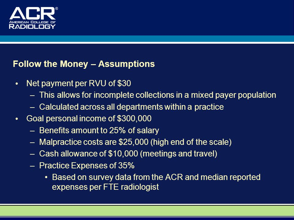 Follow the Money – Assumptions Net payment per RVU of $30 –This allows for incomplete collections in a mixed payer population –Calculated across all departments within a practice Goal personal income of $300,000 –Benefits amount to 25% of salary –Malpractice costs are $25,000 (high end of the scale) –Cash allowance of $10,000 (meetings and travel) –Practice Expenses of 35% Based on survey data from the ACR and median reported expenses per FTE radiologist