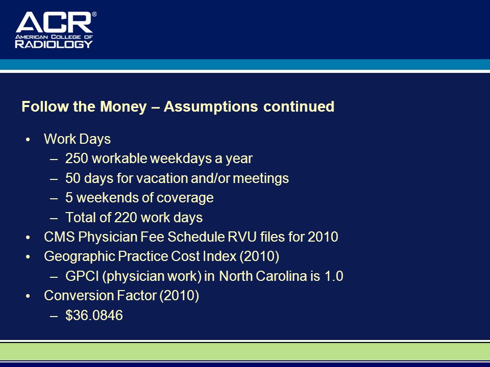 Follow the Money – Assumptions continued Work Days –250 workable weekdays a year –50 days for vacation and/or meetings –5 weekends of coverage –Total of 220 work days CMS Physician Fee Schedule RVU files for 2010 Geographic Practice Cost Index (2010) –GPCI (physician work) in North Carolina is 1.0 Conversion Factor (2010) –$36.0846
