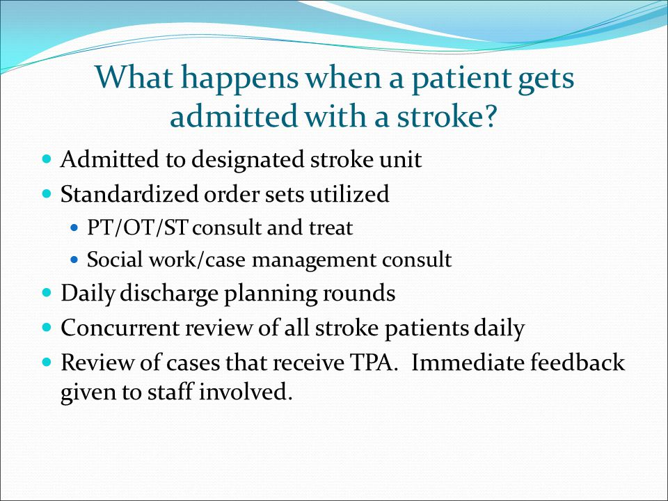 What happens when a patient gets admitted with a stroke? Admitted to designated stroke unit Standardized order sets utilized PT/OT/ST consult and trea