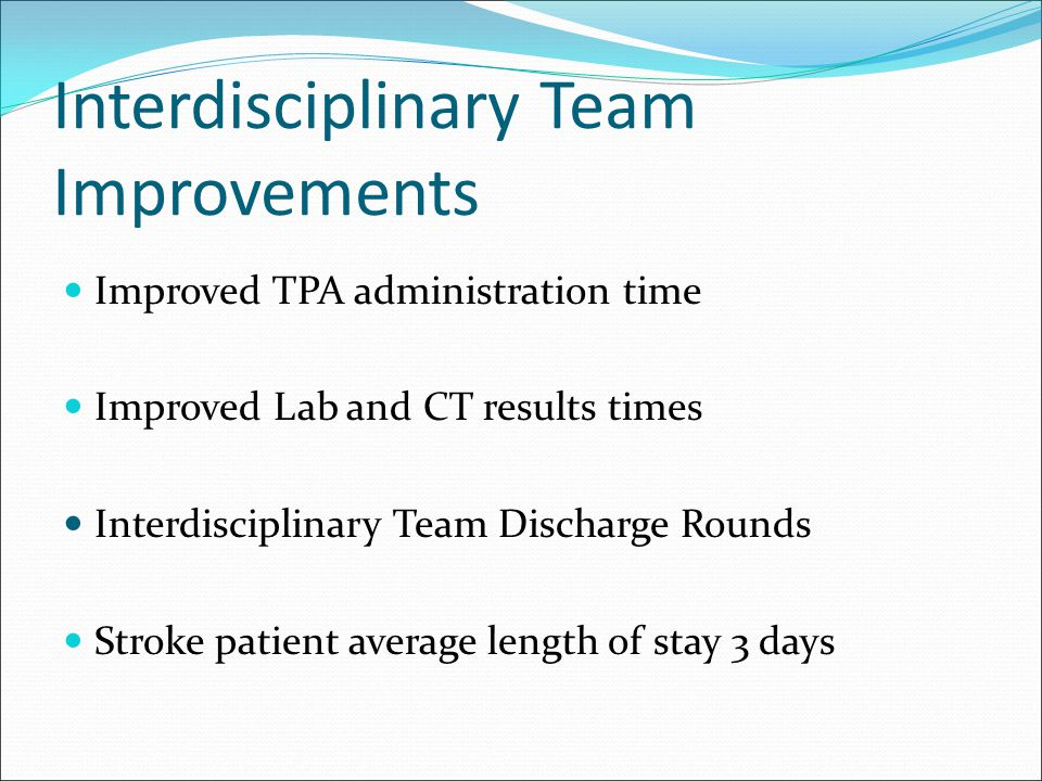 Improved TPA administration time Improved Lab and CT results times Interdisciplinary Team Discharge Rounds Stroke patient average length of stay 3 day