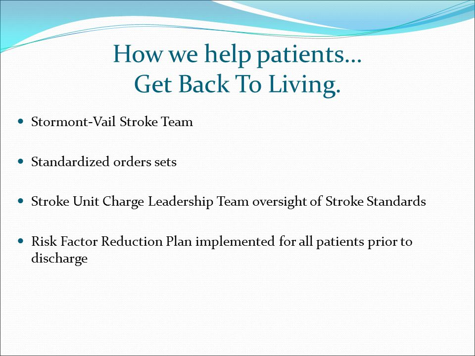 How we help patients… Get Back To Living. Stormont-Vail Stroke Team Standardized orders sets Stroke Unit Charge Leadership Team oversight of Stroke St