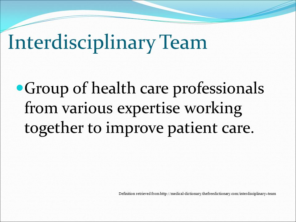 Interdisciplinary Team Group of health care professionals from various expertise working together to improve patient care.