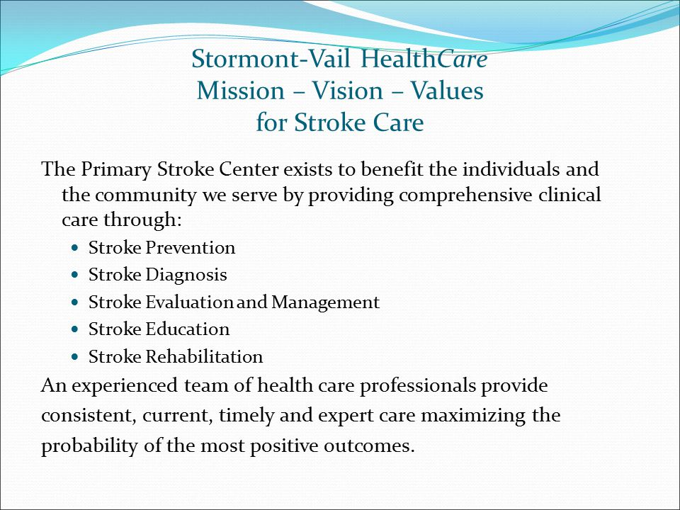 Stormont-Vail HealthCare Mission – Vision – Values for Stroke Care The Primary Stroke Center exists to benefit the individuals and the community we serve by providing comprehensive clinical care through: Stroke Prevention Stroke Diagnosis Stroke Evaluation and Management Stroke Education Stroke Rehabilitation An experienced team of health care professionals provide consistent, current, timely and expert care maximizing the probability of the most positive outcomes.