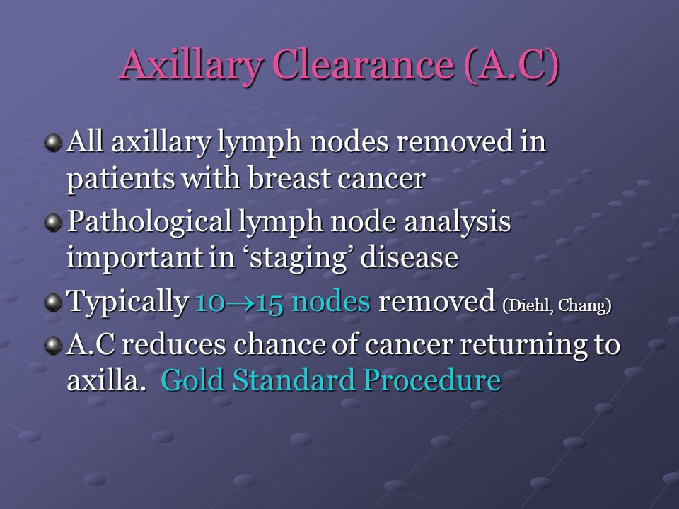 Axillary Clearance (A.C) All axillary lymph nodes removed in patients with breast cancer Pathological lymph node analysis important in 'staging' disea