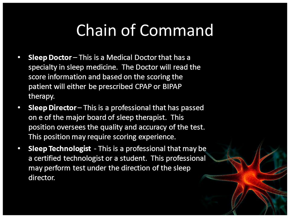 Chain of Command Sleep Doctor – This is a Medical Doctor that has a specialty in sleep medicine. The Doctor will read the score information and based