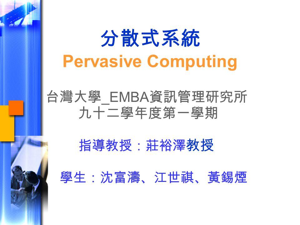 分散式系統 Pervasive Computing 台灣大學 _EMBA 資訊管理研究所 九十二學年度第一學期 指導教授:莊裕澤 教授 學生:沈富濤、江世祺、黃錫煙