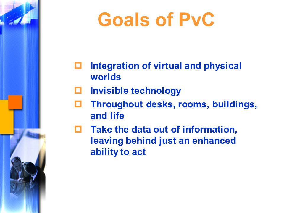 Goals of PvC  Integration of virtual and physical worlds  Invisible technology  Throughout desks, rooms, buildings, and life  Take the data out of information, leaving behind just an enhanced ability to act
