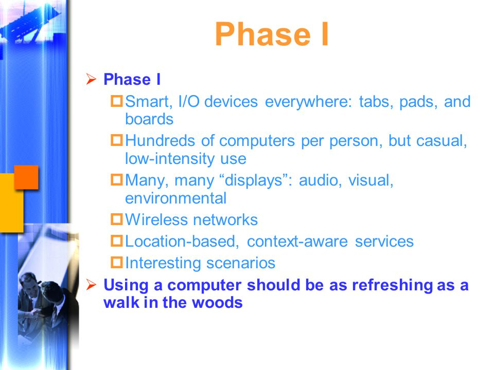 Phase I  Phase I  Smart, I/O devices everywhere: tabs, pads, and boards  Hundreds of computers per person, but casual, low-intensity use  Many, many displays : audio, visual, environmental  Wireless networks  Location-based, context-aware services  Interesting scenarios  Using a computer should be as refreshing as a walk in the woods