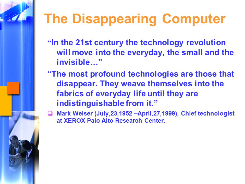 The Disappearing Computer In the 21st century the technology revolution will move into the everyday, the small and the invisible… The most profound technologies are those that disappear.