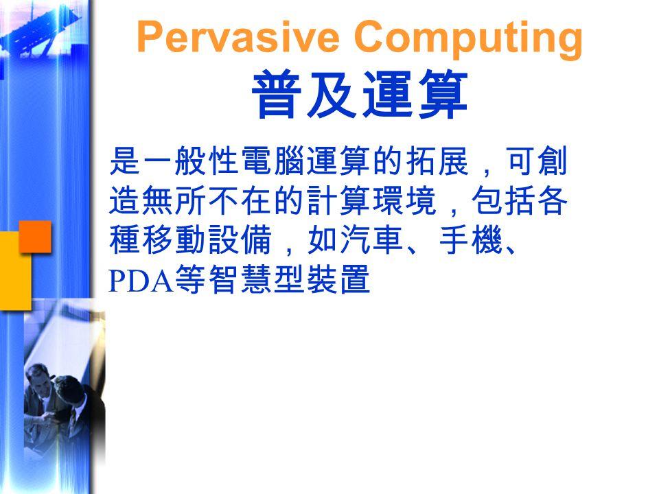 是一般性電腦運算的拓展,可創 造無所不在的計算環境,包括各 種移動設備,如汽車、手機、 PDA 等智慧型裝置 Pervasive Computing 普及運算