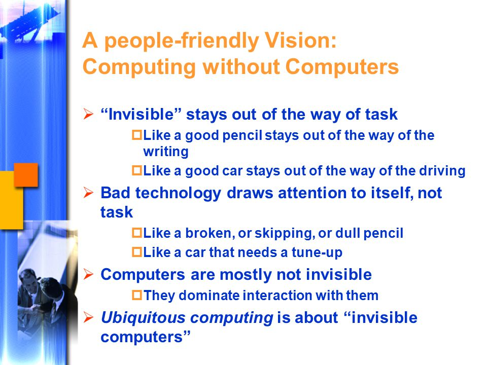 A people-friendly Vision: Computing without Computers  Invisible stays out of the way of task  Like a good pencil stays out of the way of the writing  Like a good car stays out of the way of the driving  Bad technology draws attention to itself, not task  Like a broken, or skipping, or dull pencil  Like a car that needs a tune-up  Computers are mostly not invisible  They dominate interaction with them  Ubiquitous computing is about invisible computers