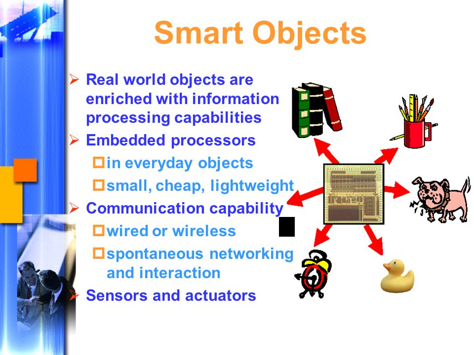 Smart Objects  Real world objects are enriched with information processing capabilities  Embedded processors  in everyday objects  small, cheap, lightweight  Communication capability  wired or wireless  spontaneous networking and interaction  Sensors and actuators