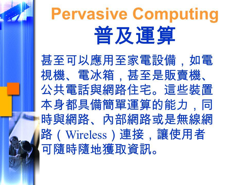 甚至可以應用至家電設備,如電 視機、電冰箱,甚至是販賣機、 公共電話與網路住宅。這些裝置 本身都具備簡單運算的能力,同 時與網路、內部網路或是無線網 路( Wireless )連接,讓使用者 可隨時隨地獲取資訊。 Pervasive Computing 普及運算