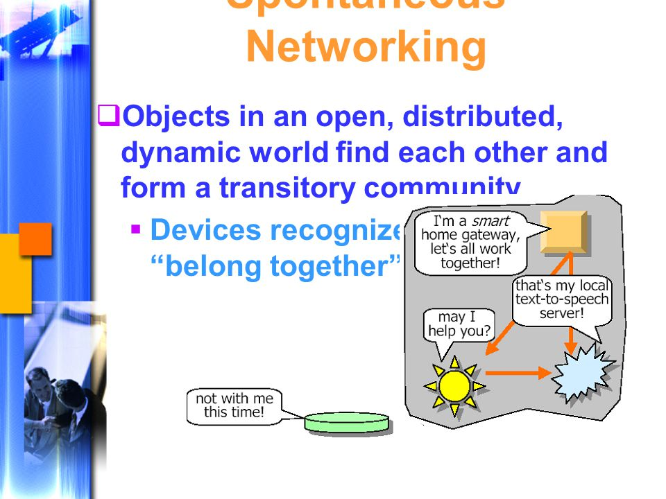 Spontaneous Networking  Objects in an open, distributed, dynamic world find each other and form a transitory community  Devices recognize that they belong together
