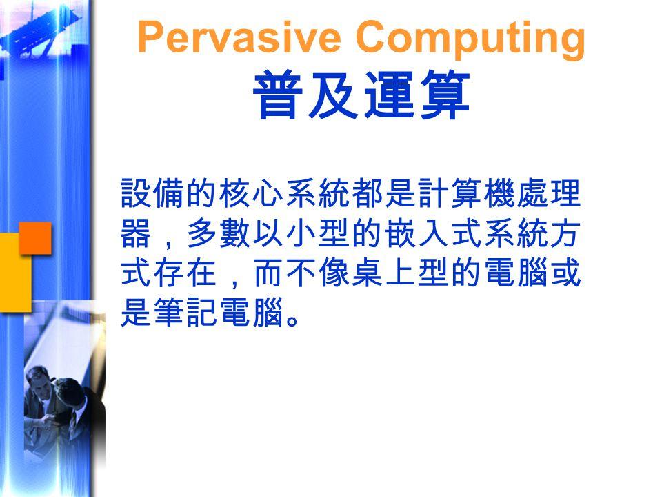 設備的核心系統都是計算機處理 器,多數以小型的嵌入式系統方 式存在,而不像桌上型的電腦或 是筆記電腦。 Pervasive Computing 普及運算