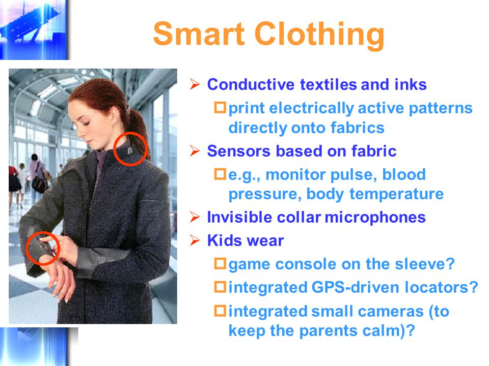 Smart Clothing  Conductive textiles and inks  print electrically active patterns directly onto fabrics  Sensors based on fabric  e.g., monitor pulse, blood pressure, body temperature  Invisible collar microphones  Kids wear  game console on the sleeve.