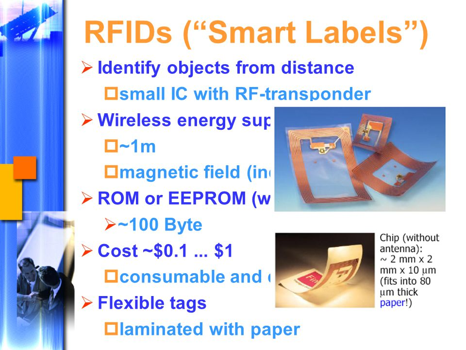 RFIDs ( Smart Labels )  Identify objects from distance  small IC with RF-transponder  Wireless energy supply  ~1m  magnetic field (induction)  ROM or EEPROM (writeable)  ~100 Byte  Cost ~$0.1...