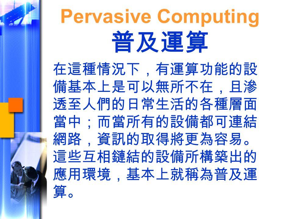在這種情況下,有運算功能的設 備基本上是可以無所不在,且滲 透至人們的日常生活的各種層面 當中;而當所有的設備都可連結 網路,資訊的取得將更為容易。 這些互相鏈結的設備所構築出的 應用環境,基本上就稱為普及運 算。 Pervasive Computing 普及運算