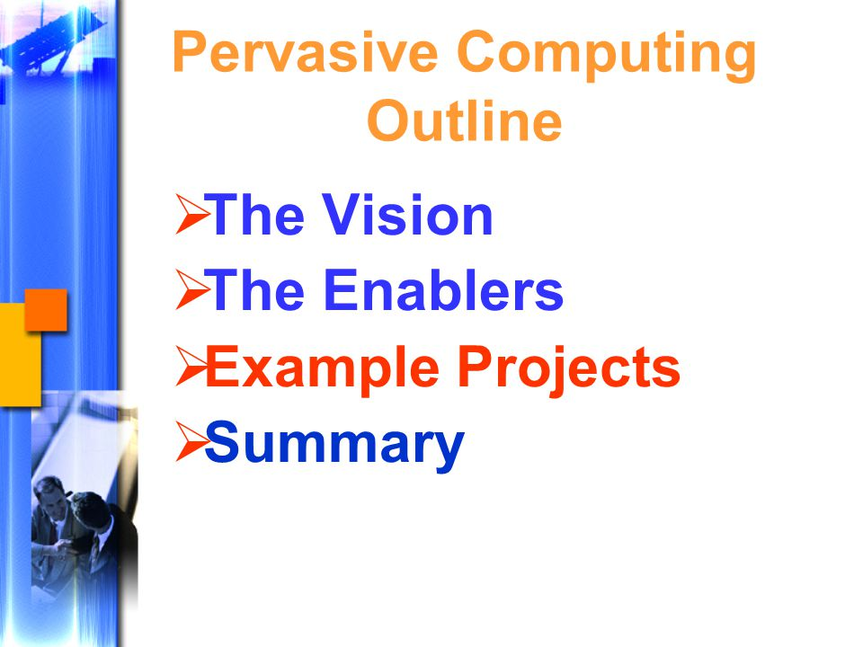 Pervasive Computing Outline  The Vision  The Enablers  Example Projects  Summary