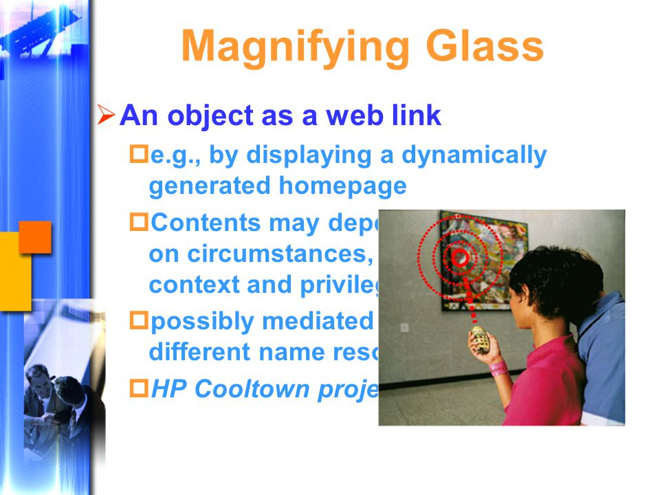 Magnifying Glass  An object as a web link  e.g., by displaying a dynamically generated homepage  Contents may depend on circumstances, e.g., context and privileges  possibly mediated by different name resolvers  HP Cooltown project