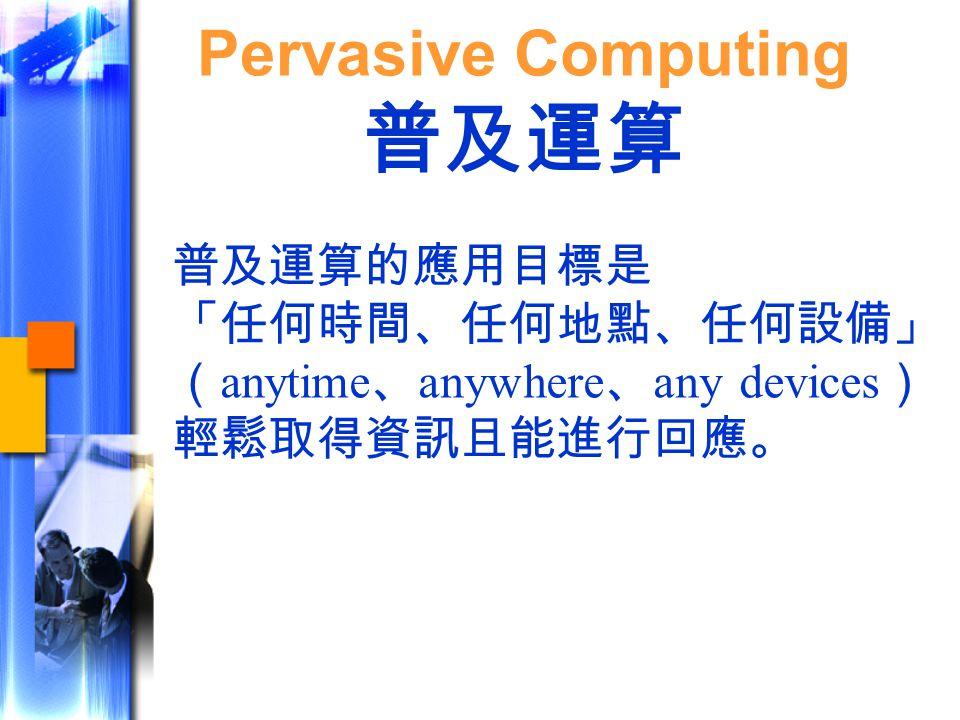 普及運算的應用目標是 「任何時間、任何地點、任何設備」 ( anytime 、 anywhere 、 any devices ) 輕鬆取得資訊且能進行回應。 Pervasive Computing 普及運算