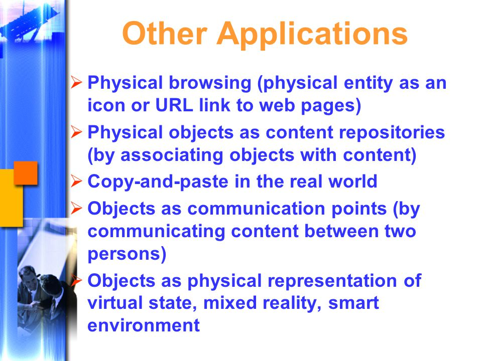 Other Applications  Physical browsing (physical entity as an icon or URL link to web pages)  Physical objects as content repositories (by associating objects with content)  Copy-and-paste in the real world  Objects as communication points (by communicating content between two persons)  Objects as physical representation of virtual state, mixed reality, smart environment